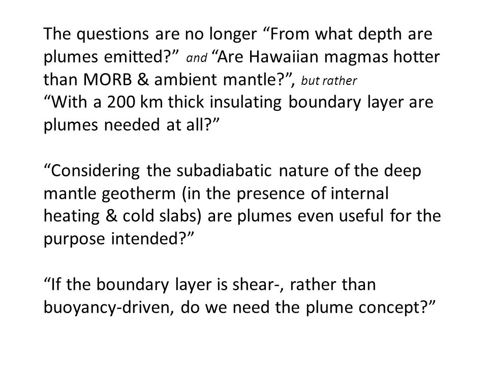 The questions are no longer From what depth are plumes emitted? and Are Hawaiian magmas hotter than MORB & ambient mantle? , but rather With a 200 km thick insulating boundary layer are plumes needed at all? Considering the subadiabatic nature of the deep mantle geotherm (in the presence of internal heating & cold slabs) are plumes even useful for the purpose intended? If the boundary layer is shear-, rather than buoyancy-driven, do we need the plume concept?