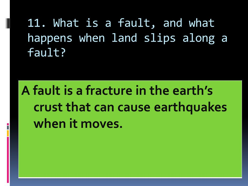 11. What is a fault, and what happens when land slips along a fault? A fault is a fracture in the earth's crust that can cause earthquakes when it mov