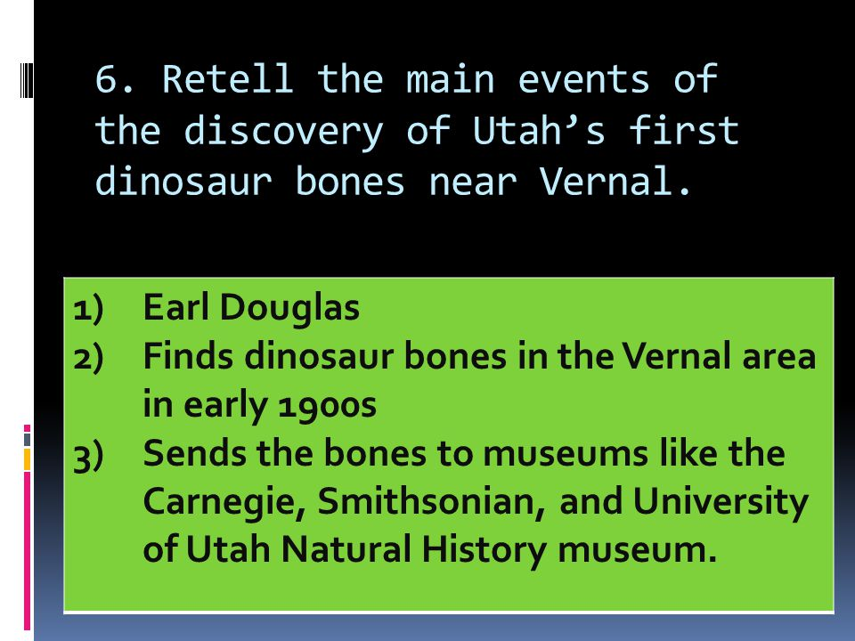 6. Retell the main events of the discovery of Utah's first dinosaur bones near Vernal. 1)Earl Douglas 2)Finds dinosaur bones in the Vernal area in ear