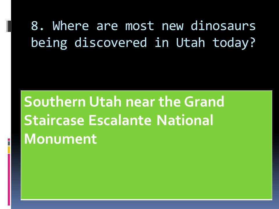 8. Where are most new dinosaurs being discovered in Utah today? Southern Utah near the Grand Staircase Escalante National Monument