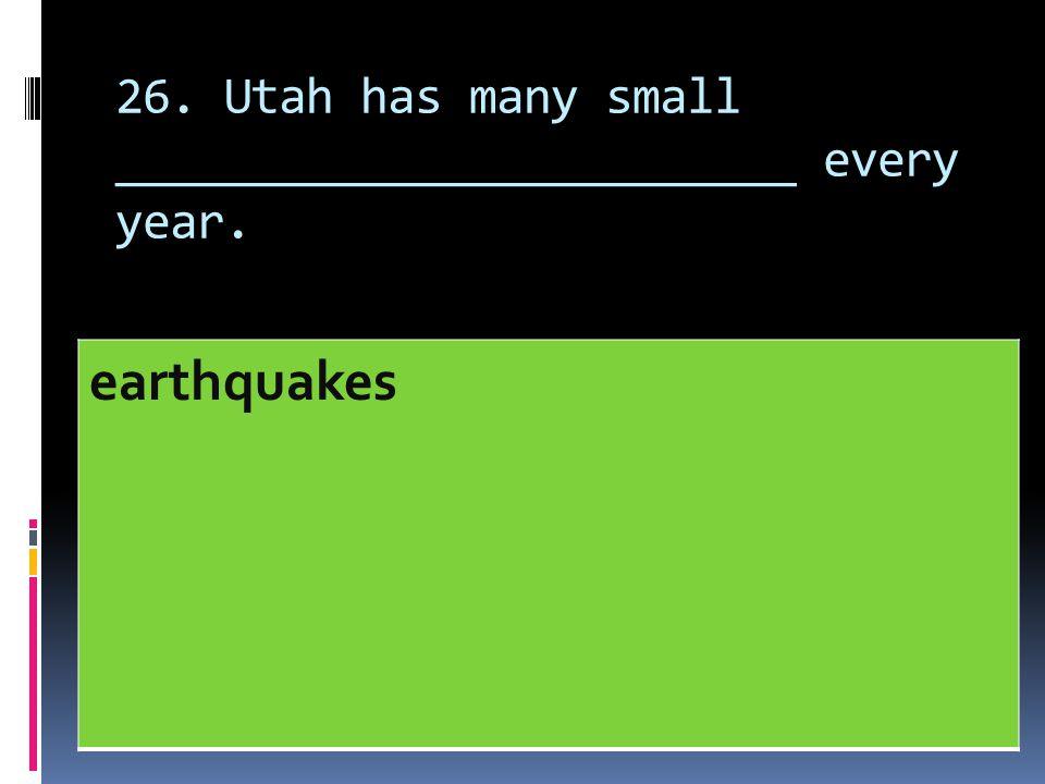 26. Utah has many small _________________________ every year. earthquakes