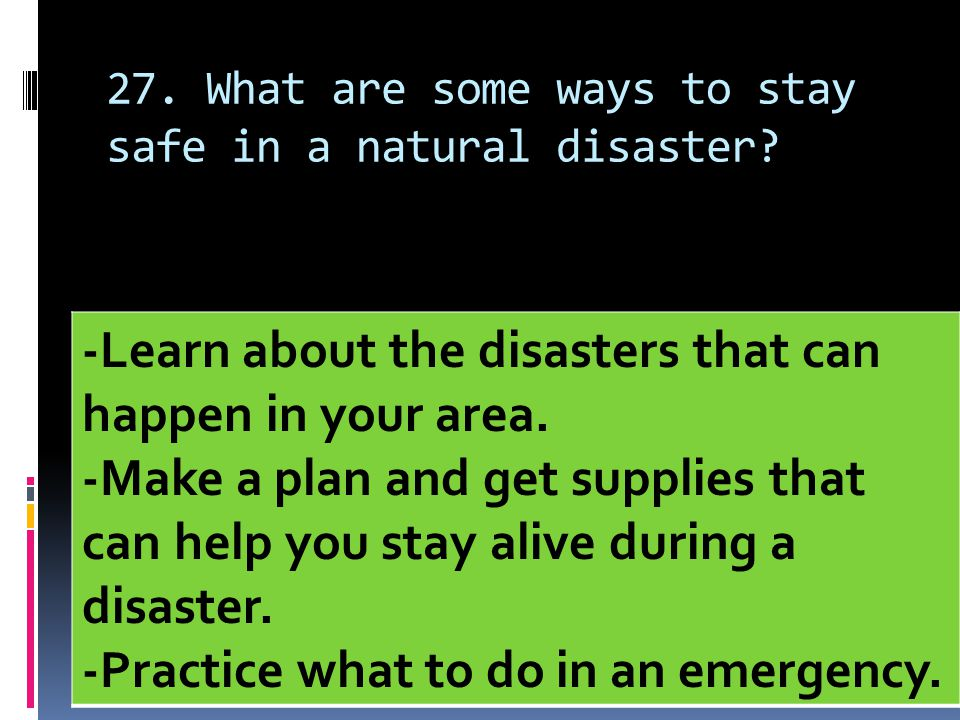 27. What are some ways to stay safe in a natural disaster? -Learn about the disasters that can happen in your area. -Make a plan and get supplies that