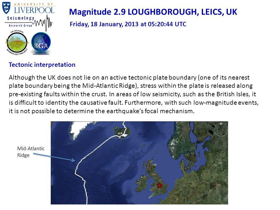 Magnitude 2.9 LOUGHBOROUGH, LEICS, UK Friday, 18 January, 2013 at 05:20:44 UTC Tectonic interpretation Although the UK does not lie on an active tectonic plate boundary (one of its nearest plate boundary being the Mid-Atlantic Ridge), stress within the plate is released along pre-existing faults within the crust.