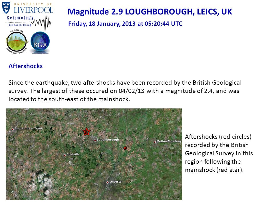 Magnitude 2.9 LOUGHBOROUGH, LEICS, UK Friday, 18 January, 2013 at 05:20:44 UTC Aftershocks Since the earthquake, two aftershocks have been recorded by the British Geological survey.