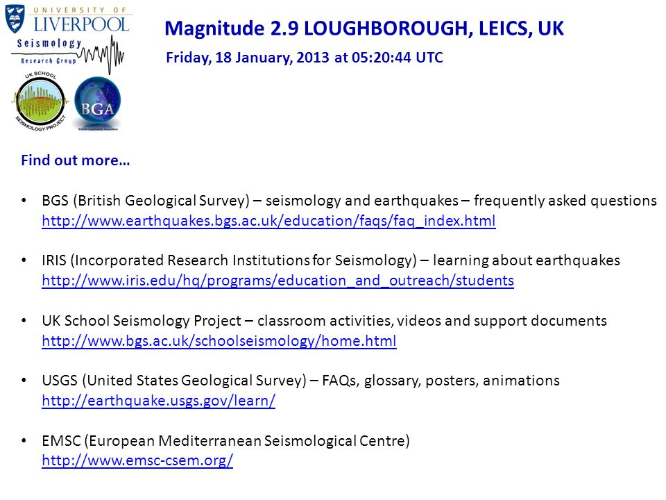 Find out more… BGS (British Geological Survey) – seismology and earthquakes – frequently asked questions http://www.earthquakes.bgs.ac.uk/education/faqs/faq_index.html http://www.earthquakes.bgs.ac.uk/education/faqs/faq_index.html IRIS (Incorporated Research Institutions for Seismology) – learning about earthquakes http://www.iris.edu/hq/programs/education_and_outreach/students http://www.iris.edu/hq/programs/education_and_outreach/students UK School Seismology Project – classroom activities, videos and support documents http://www.bgs.ac.uk/schoolseismology/home.html http://www.bgs.ac.uk/schoolseismology/home.html USGS (United States Geological Survey) – FAQs, glossary, posters, animations http://earthquake.usgs.gov/learn/ http://earthquake.usgs.gov/learn/ EMSC (European Mediterranean Seismological Centre) http://www.emsc-csem.org/ http://www.emsc-csem.org/ Magnitude 2.9 LOUGHBOROUGH, LEICS, UK Friday, 18 January, 2013 at 05:20:44 UTC