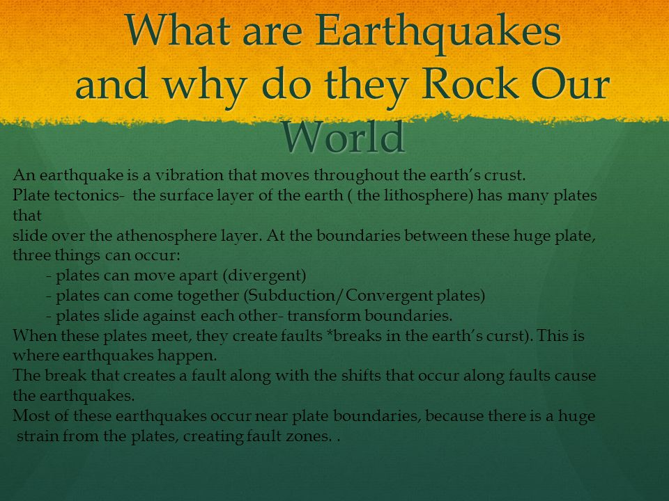 What are Earthquakes and why do they Rock Our World An earthquake is a vibration that moves throughout the earth's crust.