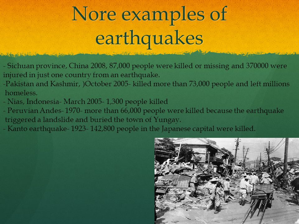 Nore examples of earthquakes - Sichuan province, China 2008, 87,000 people were killed or missing and 370000 were injured in just one country from an earthquake.