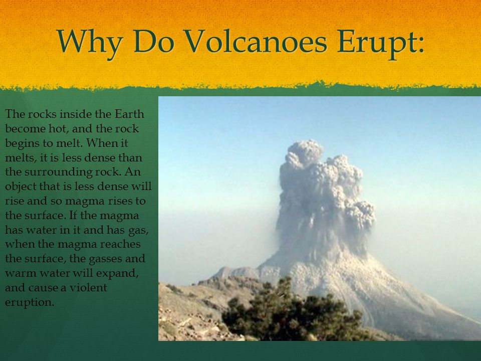 Why Do Volcanoes Erupt: The rocks inside the Earth become hot, and the rock begins to melt.