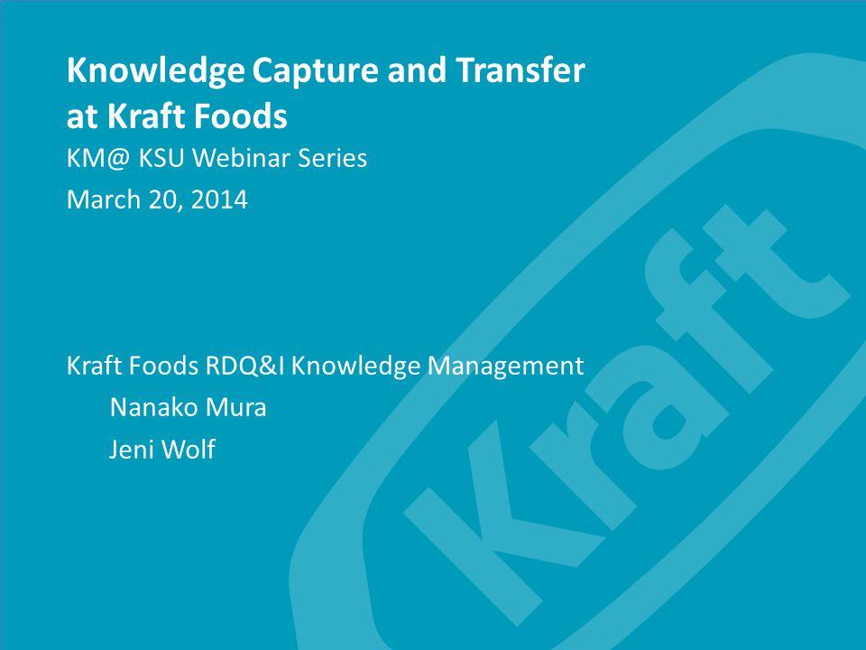 Kraft Foods Group, Inc. Knowledge Capture and Transfer at Kraft Foods KM@ KSU Webinar Series March 20, 2014 Kraft Foods RDQ&I Knowledge Management Nan