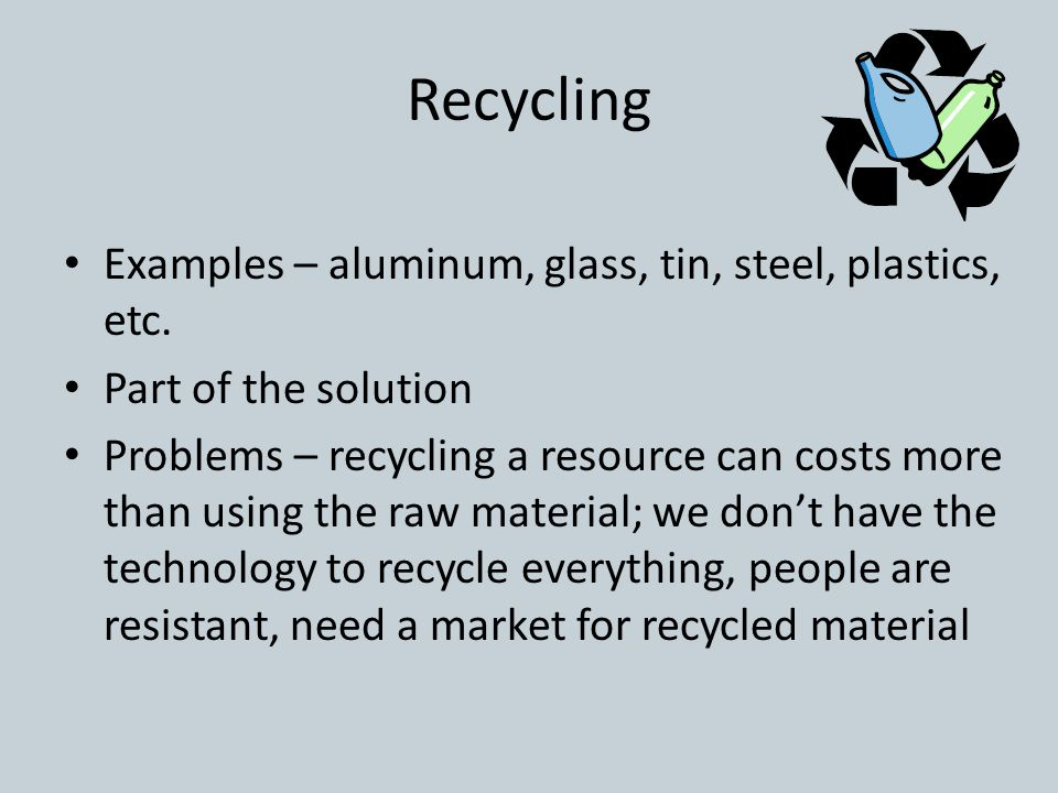 Recycling Examples – aluminum, glass, tin, steel, plastics, etc. Part of the solution Problems – recycling a resource can costs more than using the ra