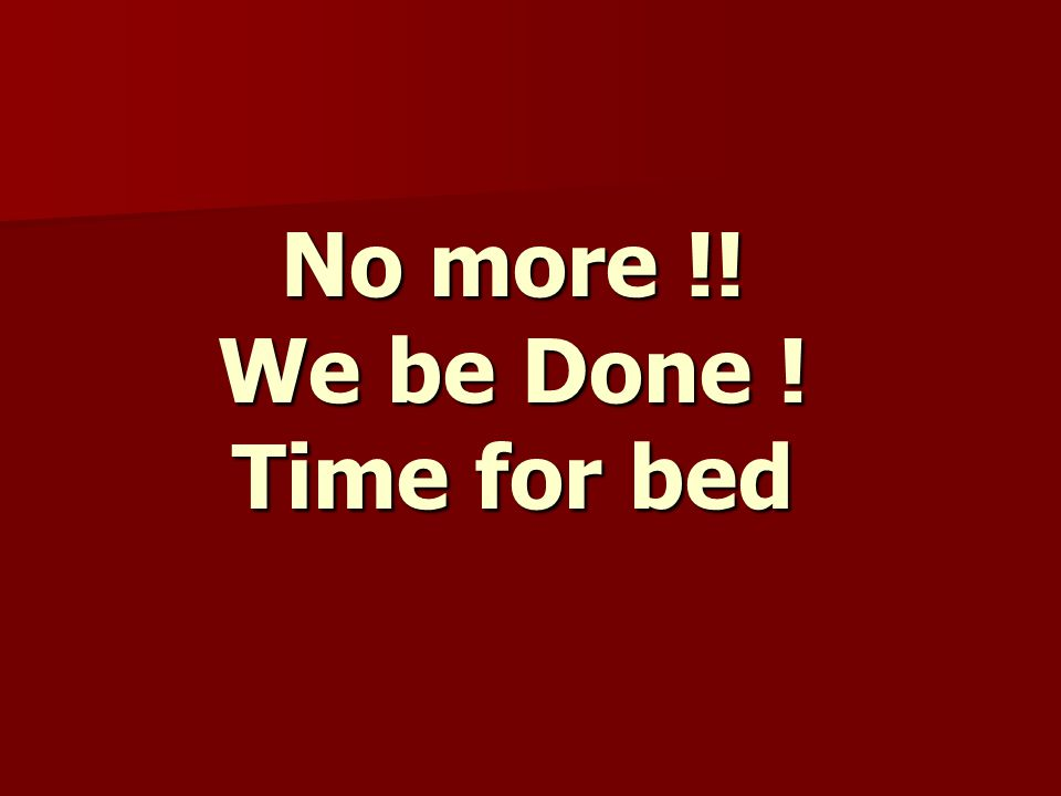 No more !! We be Done ! Time for bed