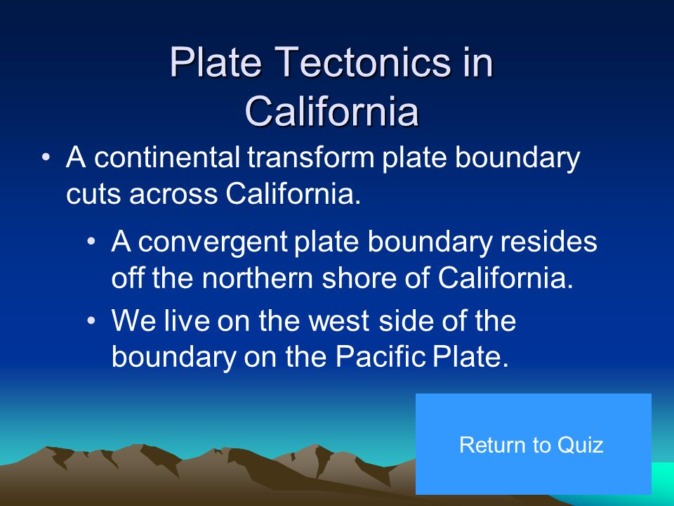 3. Transform Plate Boundaries A transform plate boundary exists when two plates slide horizontally past one another. Return to Quiz