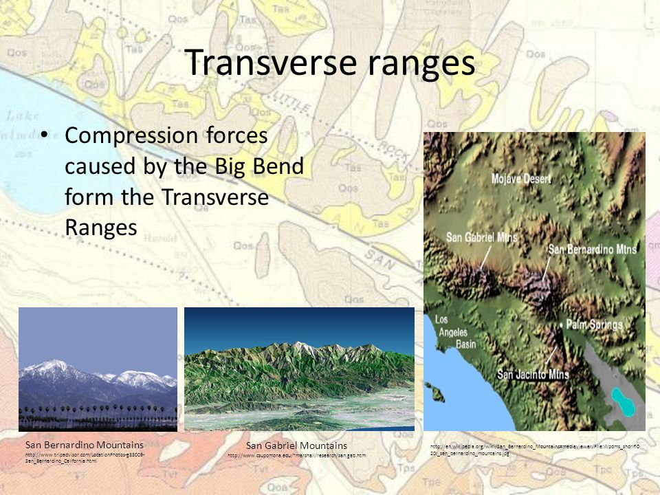Transverse ranges Compression forces caused by the Big Bend form the Transverse Ranges San Bernardino Mountains http://www.tripadvisor.com/LocationPhotos-g33009- San_Bernardino_California.html San Gabriel Mountains http://www.csupomona.edu/~marshall/research/san.gab.htm http://en.wikipedia.org/wiki/San_Bernardino_Mountains#mediaviewer/File:Wpdms_shdrlfi0 20l_san_bernardino_mountains.jpg