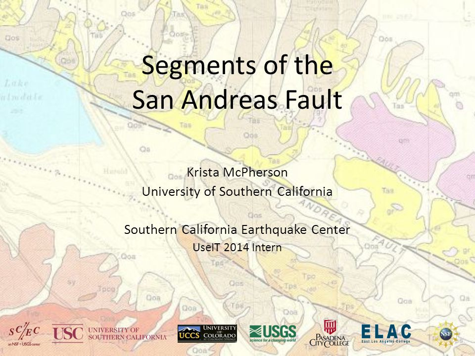 Segments of the San Andreas Fault Krista McPherson University of Southern California Southern California Earthquake Center UseIT 2014 Intern