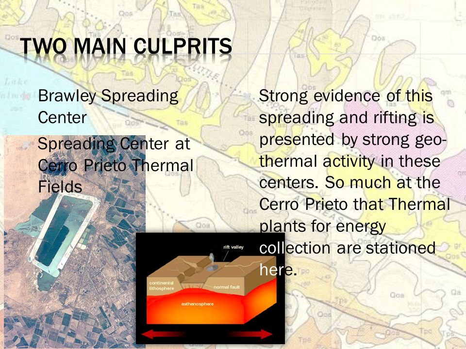  Brawley Spreading Center  Spreading Center at Cerro Prieto Thermal Fields  Strong evidence of this spreading and rifting is presented by strong geo- thermal activity in these centers.