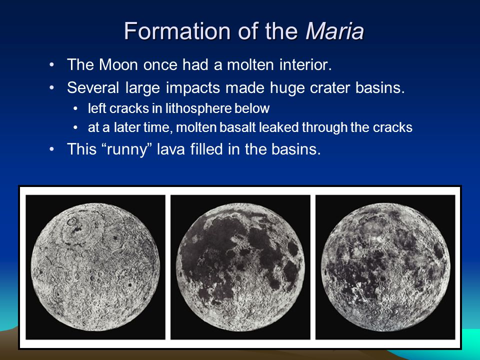 Formation of the Maria The Moon once had a molten interior. Several large impacts made huge crater basins. left cracks in lithosphere below at a later