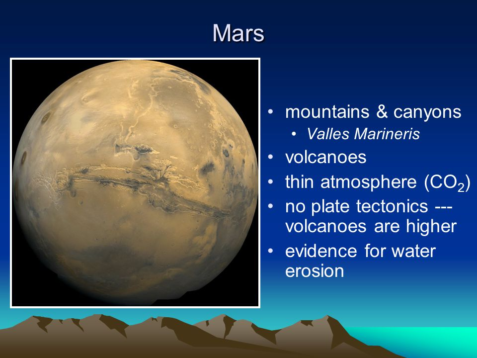 Mars mountains & canyons Valles Marineris volcanoes thin atmosphere (CO 2 ) no plate tectonics --- volcanoes are higher evidence for water erosion