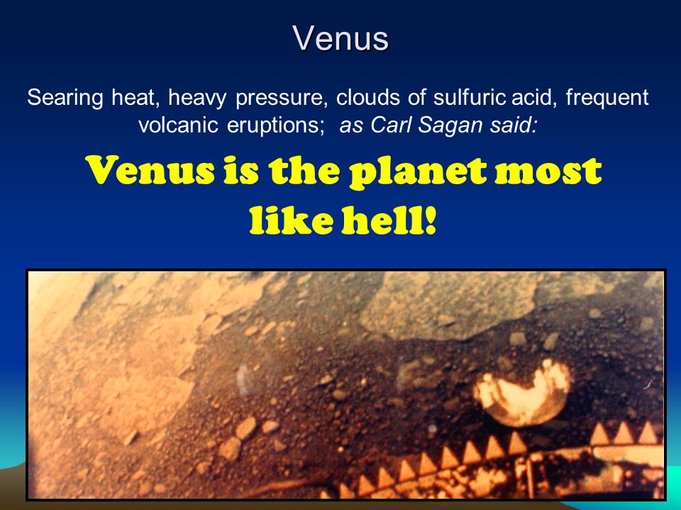 Venus Searing heat, heavy pressure, clouds of sulfuric acid, frequent volcanic eruptions; as Carl Sagan said: Venus is the planet most like hell!