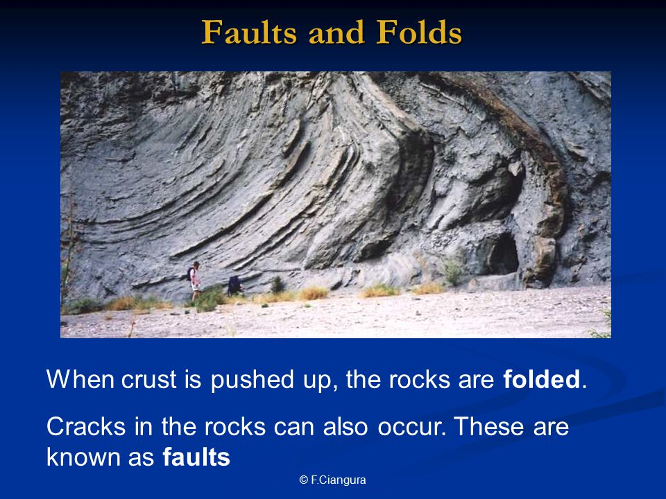© F.Ciangura Faults and Folds When crust is pushed up, the rocks are folded.