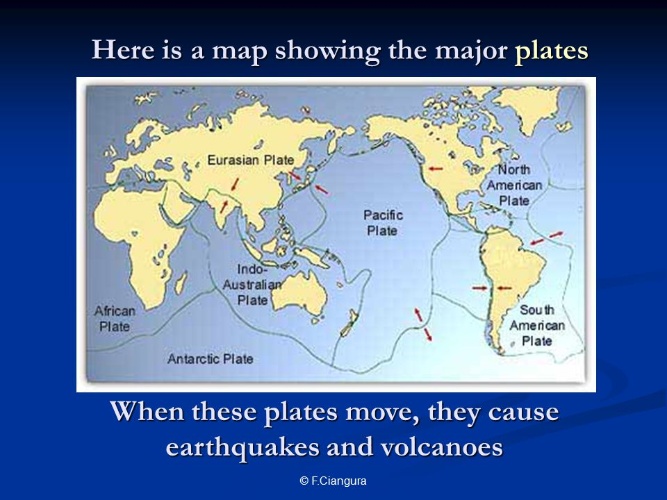 © F.Ciangura Here is a map showing the major plates When these plates move, they cause earthquakes and volcanoes
