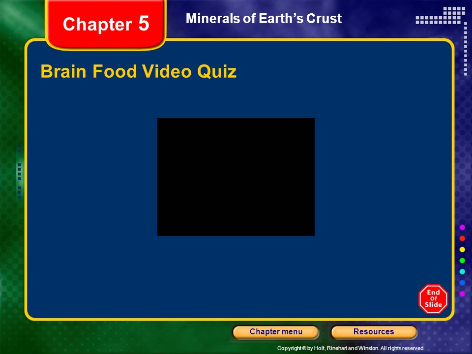 Copyright © by Holt, Rinehart and Winston. All rights reserved. ResourcesChapter menu Minerals of Earth's Crust Chapter 5 Brain Food Video Quiz