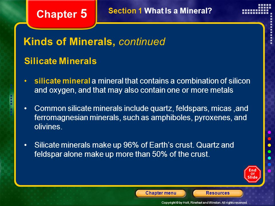 Copyright © by Holt, Rinehart and Winston. All rights reserved. ResourcesChapter menu Section 1 What Is a Mineral? Chapter 5 Kinds of Minerals, contin