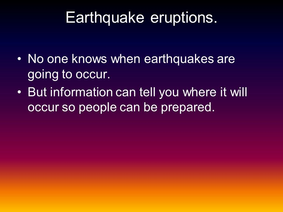 Earthquake eruptions. No one knows when earthquakes are going to occur.
