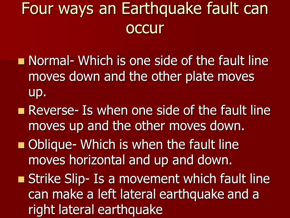 Four ways an Earthquake fault can occur Normal- Which is one side of the fault line moves down and the other plate moves up.
