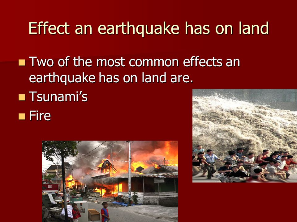 Effect an earthquake has on land Two of the most common effects an earthquake has on land are.