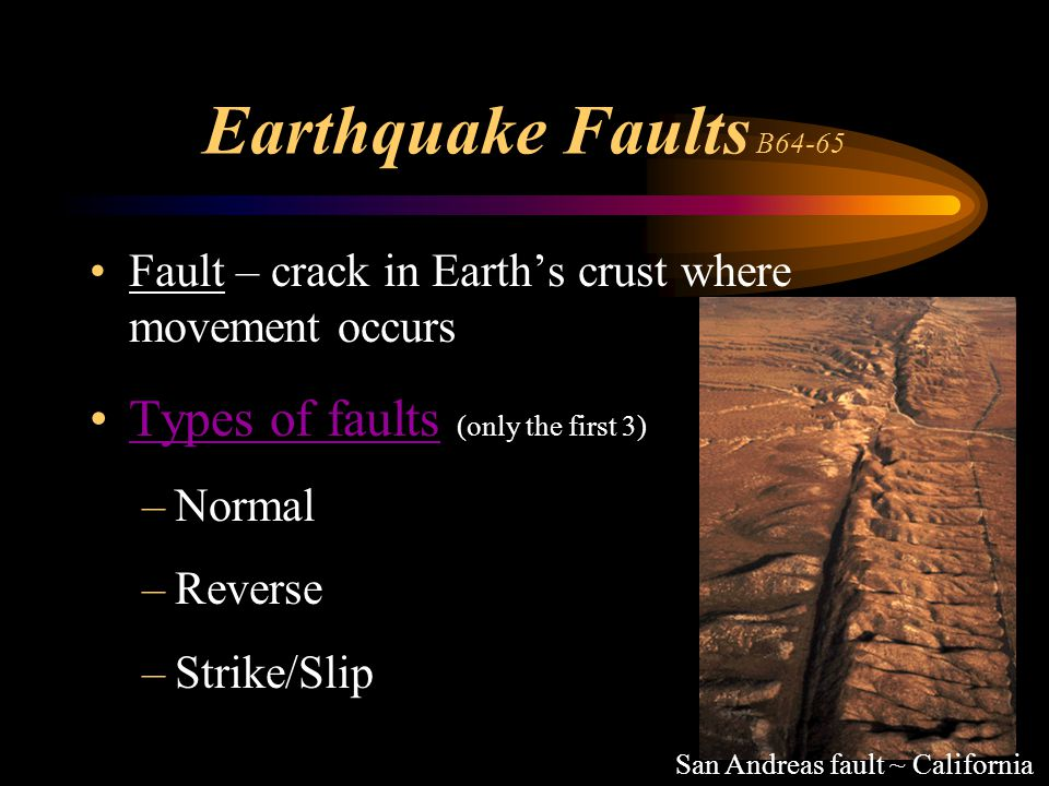 Earthquake Faults B64-65 Fault – crack in Earth's crust where movement occurs Types of faults (only the first 3)Types of faults –Normal –Reverse –Stri