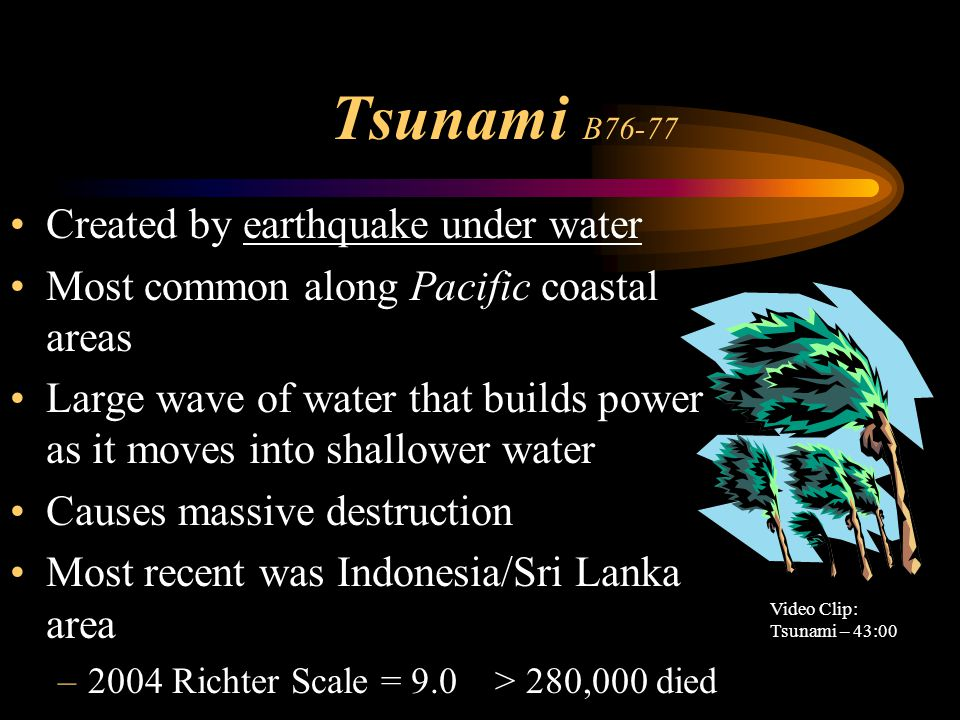 Tsunami B76-77 Created by earthquake under water Most common along Pacific coastal areas Large wave of water that builds power as it moves into shallo