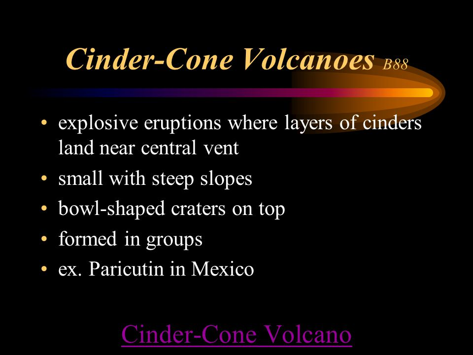 Cinder-Cone Volcanoes B88 explosive eruptions where layers of cinders land near central vent small with steep slopes bowl-shaped craters on top formed