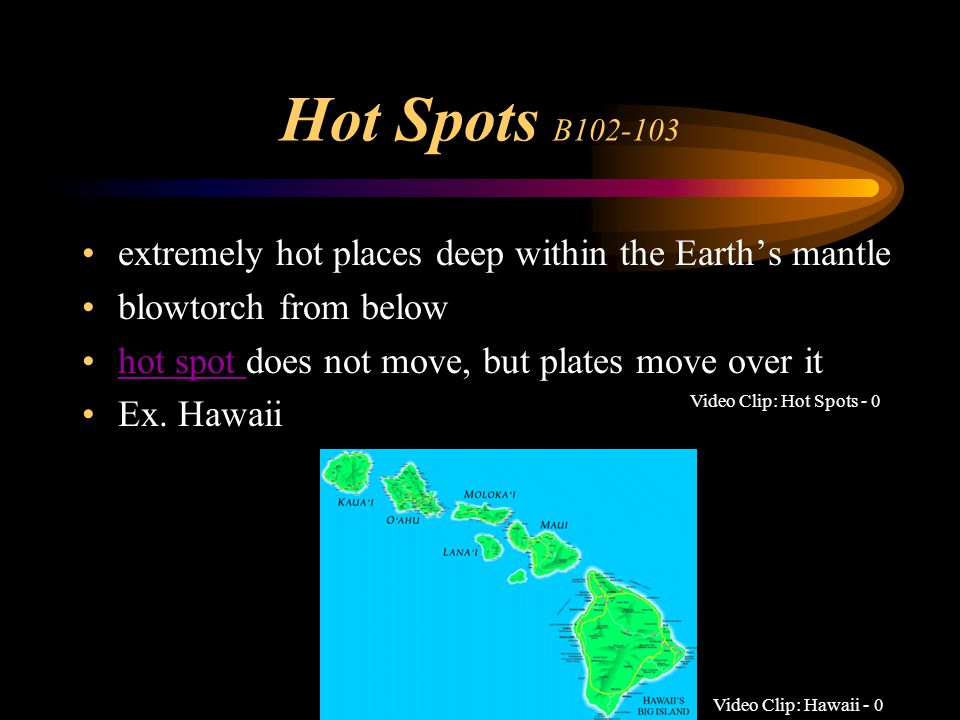 Hot Spots B102-103 extremely hot places deep within the Earth's mantle blowtorch from below hot spot does not move, but plates move over it hot spot E