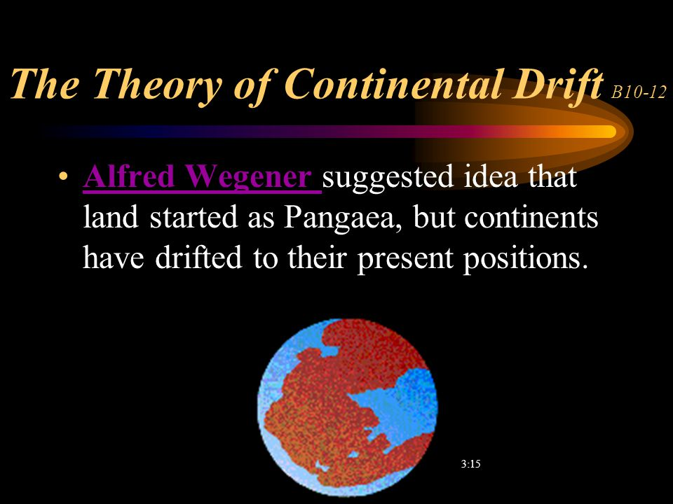 The Theory of Continental Drift B10-12 Alfred Wegener suggested idea that land started as Pangaea, but continents have drifted to their present positi