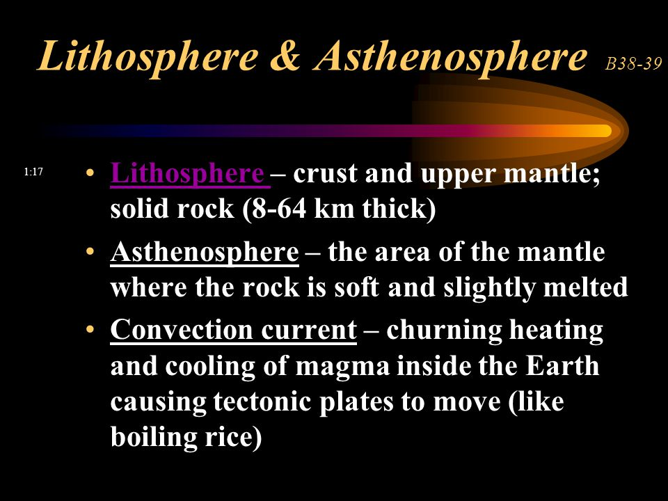 Lithosphere & Asthenosphere B38-39 Lithosphere – crust and upper mantle; solid rock (8-64 km thick)Lithosphere Asthenosphere – the area of the mantle