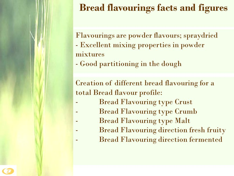 Bread flavourings facts and figures Flavourings are powder flavours; spraydried - Excellent mixing properties in powder mixtures - Good partitioning i