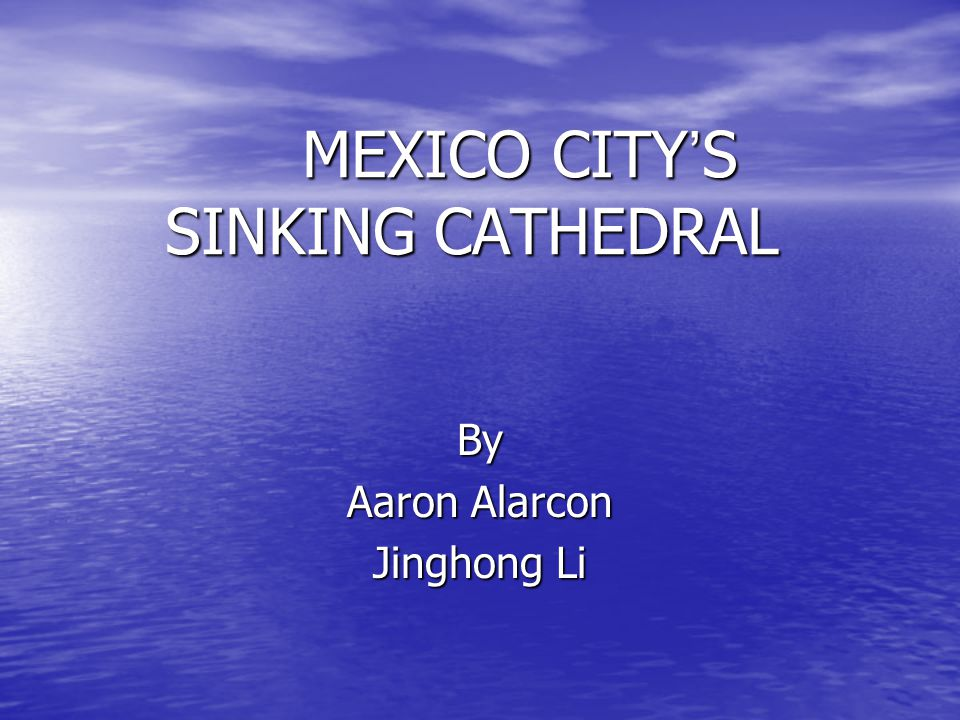 MEXICO CITY ' S SINKING CATHEDRAL By Aaron Alarcon Jinghong Li