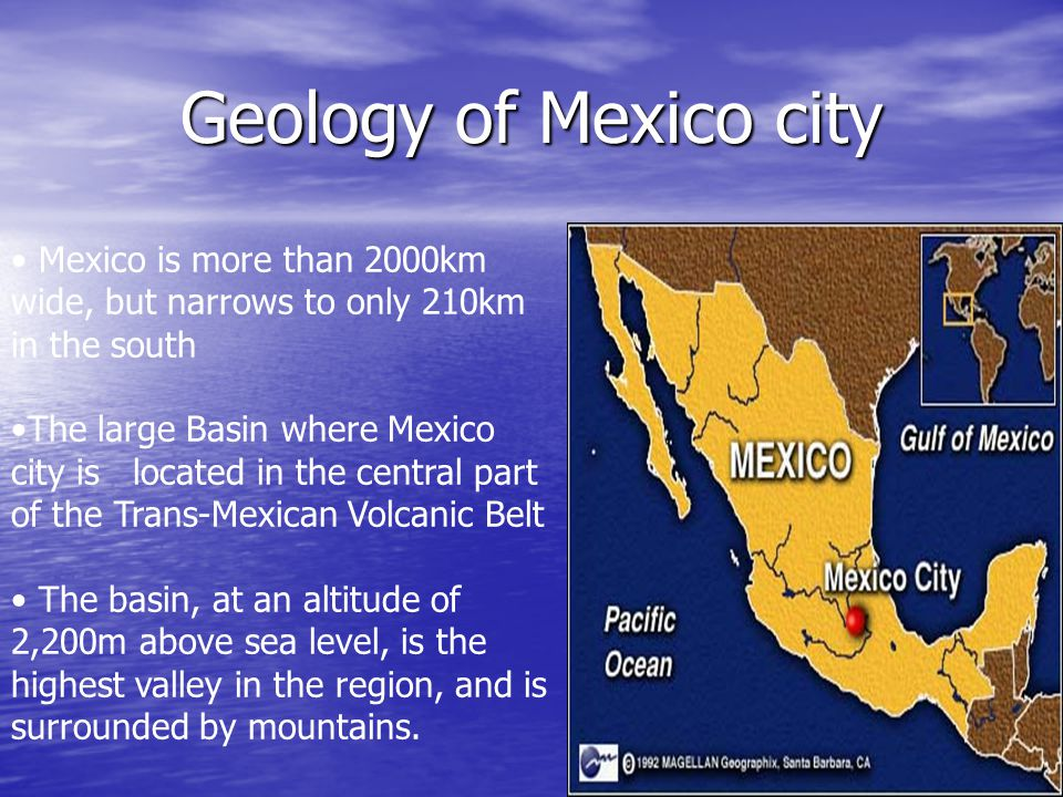 Geology of Mexico city Mexico is more than 2000km wide, but narrows to only 210km in the south The large Basin where Mexico city is located in the cen