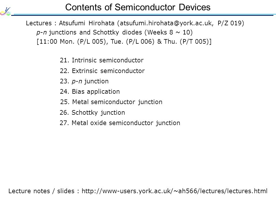 Contents of Semiconductor Devices Lectures : Atsufumi Hirohata (atsufumi.hirohata@york.ac.uk, P/Z 019) p-n junctions and Schottky diodes (Weeks 8 ~ 10) [11:00 Mon.