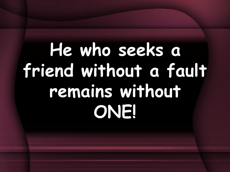 He who seeks a friend without a fault remains without ONE!