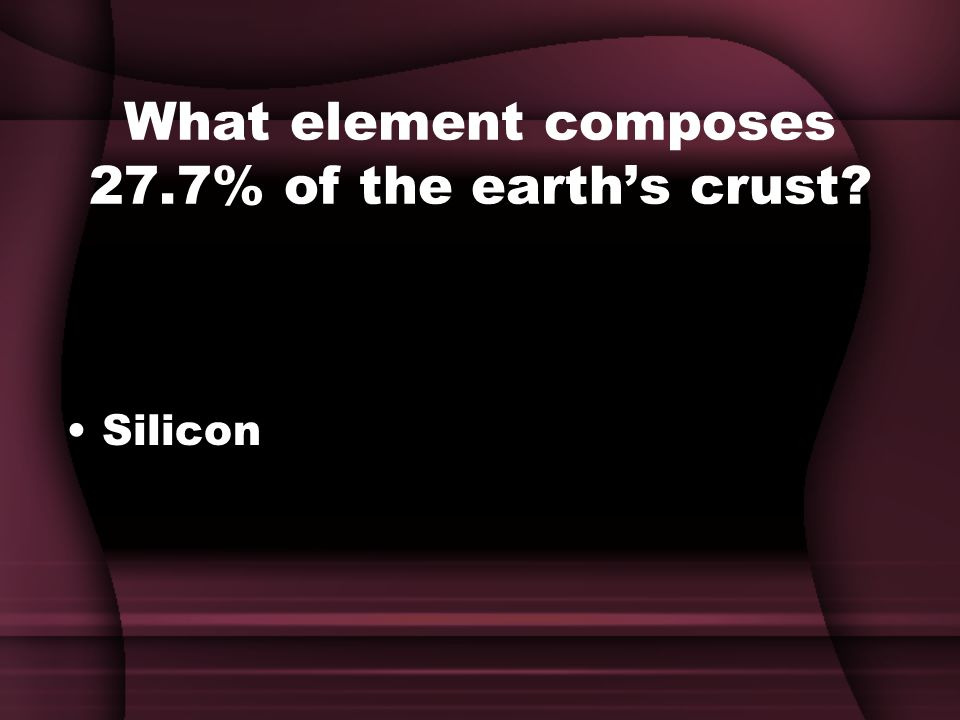 What element composes 27.7% of the earth's crust Silicon