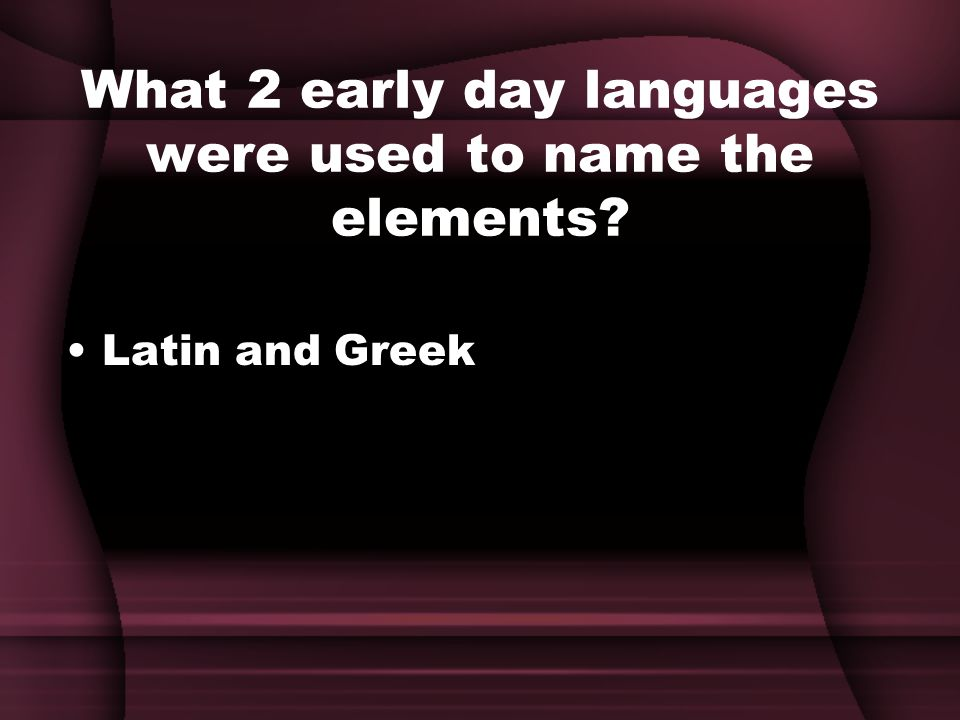 What 2 early day languages were used to name the elements Latin and Greek