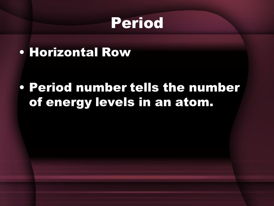 Period Horizontal Row Period number tells the number of energy levels in an atom.