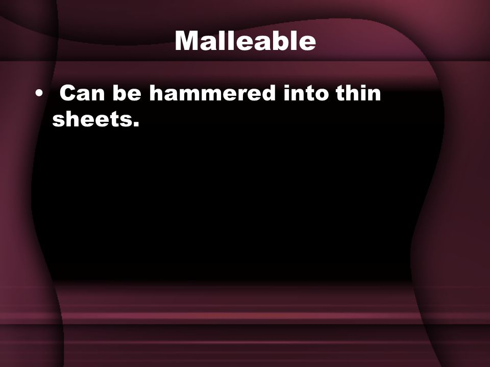 Malleable Can be hammered into thin sheets.