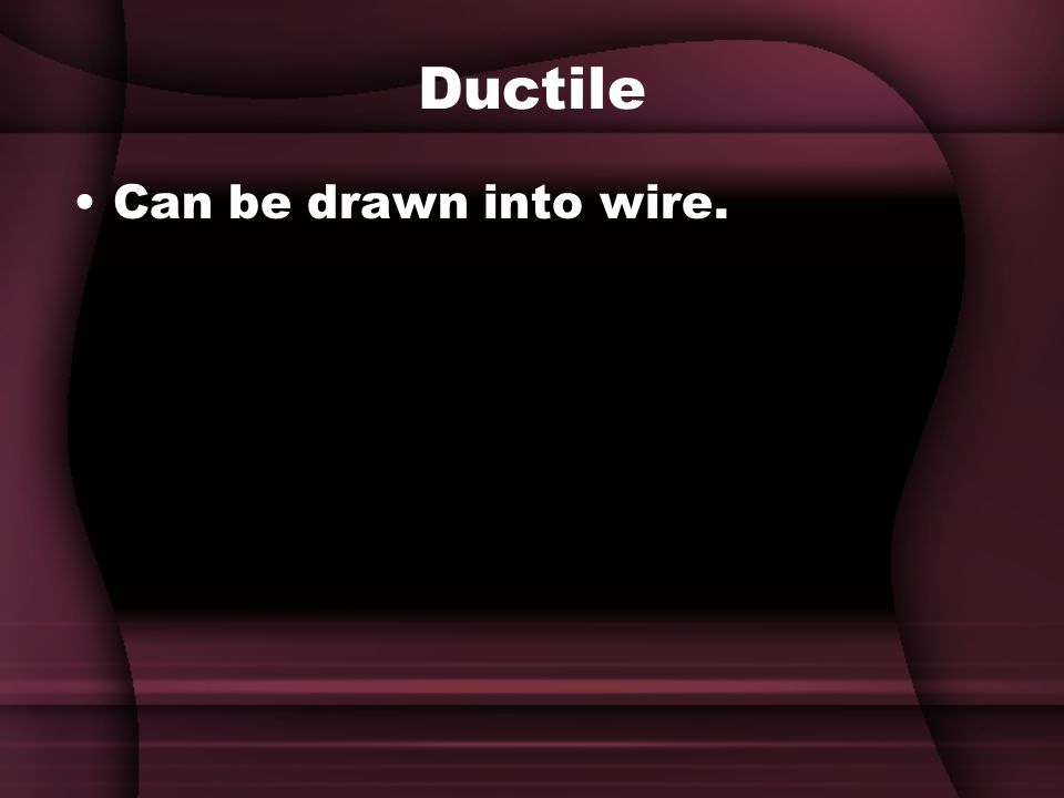 Ductile Can be drawn into wire.