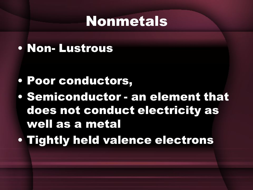 Nonmetals Non- Lustrous Poor conductors, Semiconductor - an element that does not conduct electricity as well as a metal Tightly held valence electrons