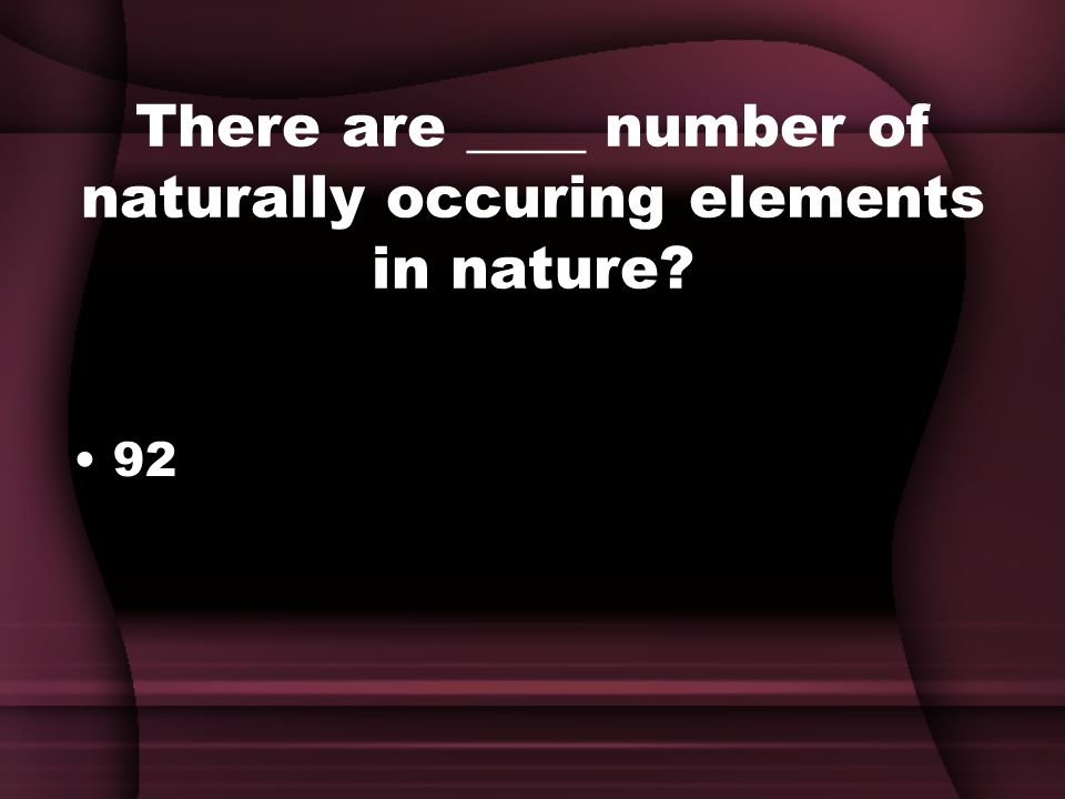 There are ____ number of naturally occuring elements in nature 92