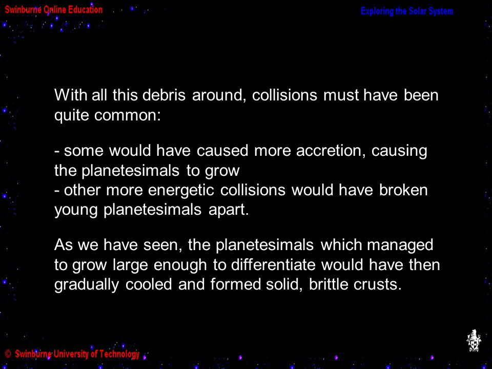 With all this debris around, collisions must have been quite common: - some would have caused more accretion, causing the planetesimals to grow - other more energetic collisions would have broken young planetesimals apart.