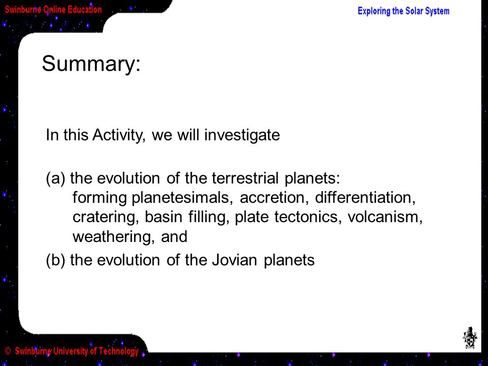 Summary: In this Activity, we will investigate (a) the evolution of the terrestrial planets: forming planetesimals, accretion, differentiation, cratering, basin filling, plate tectonics, volcanism, weathering, and (b) the evolution of the Jovian planets