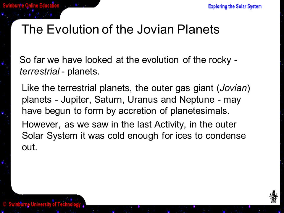 Like the terrestrial planets, the outer gas giant (Jovian) planets - Jupiter, Saturn, Uranus and Neptune - may have begun to form by accretion of planetesimals.